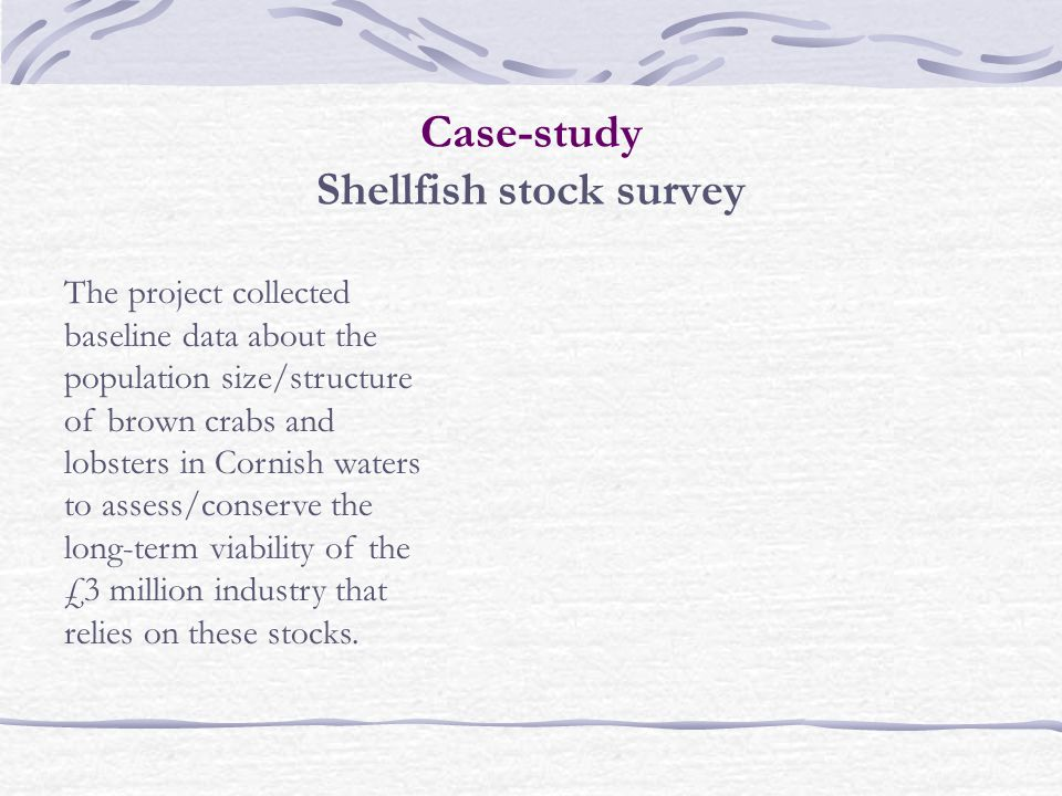 Case-study Shellfish stock survey The project collected baseline data about the population size/structure of brown crabs and lobsters in Cornish waters to assess/conserve the long-term viability of the £3 million industry that relies on these stocks.