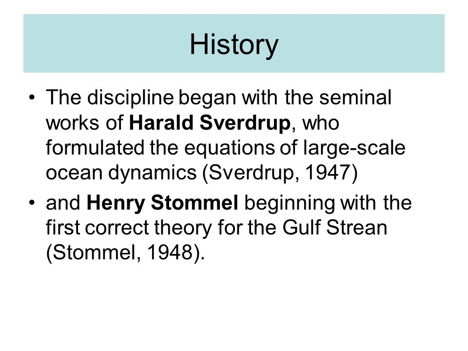 History The discipline began with the seminal works of Harald Sverdrup, who formulated the equations of large-scale ocean dynamics (Sverdrup, 1947) and Henry Stommel beginning with the first correct theory for the Gulf Strean (Stommel, 1948).