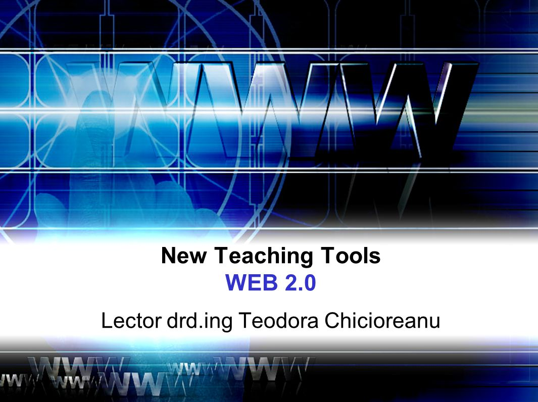New Teaching Tools WEB 2.0 Lector drd.ing Teodora Chicioreanu