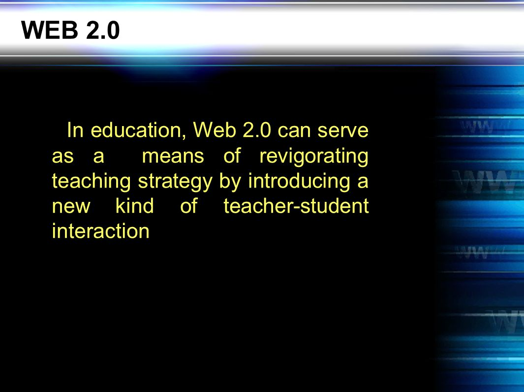 WEB 2.0 In education, Web 2.0 can serve as a means of revigorating teaching strategy by introducing a new kind of teacher-student interaction