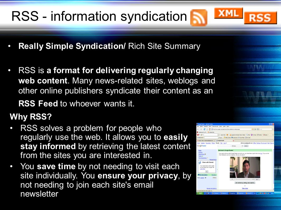 RSS - information syndication Really Simple Syndication/ Rich Site Summary RSS is a format for delivering regularly changing web content.