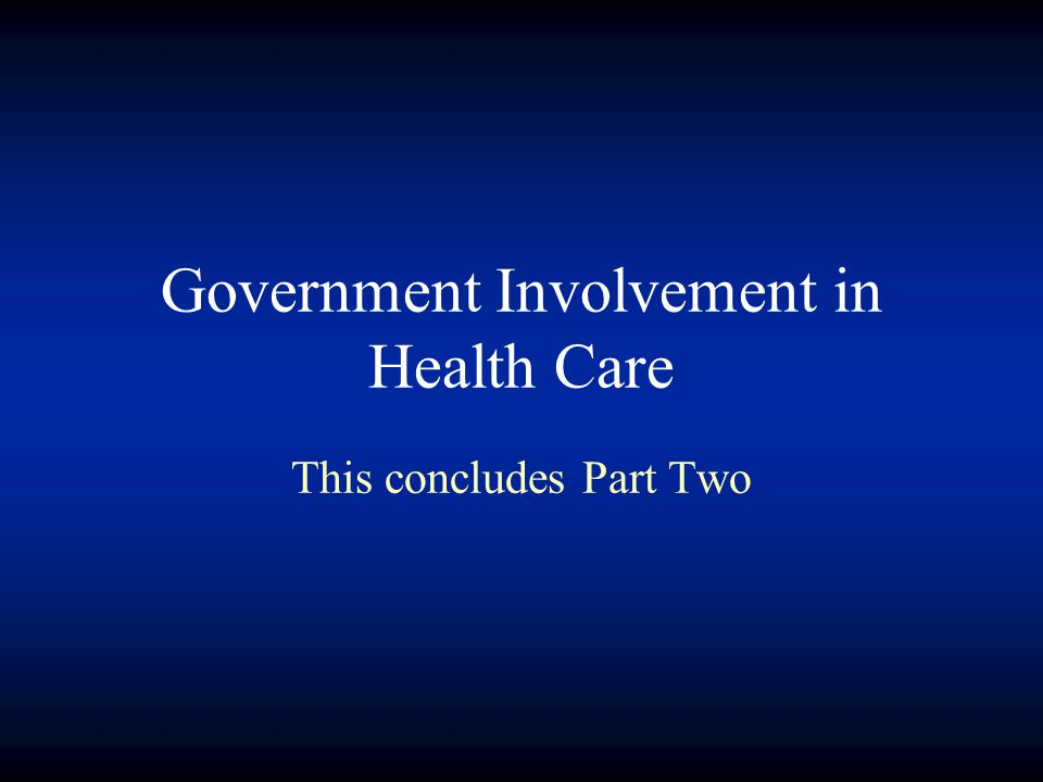 Government Involvement in Health Care This concludes Part Two