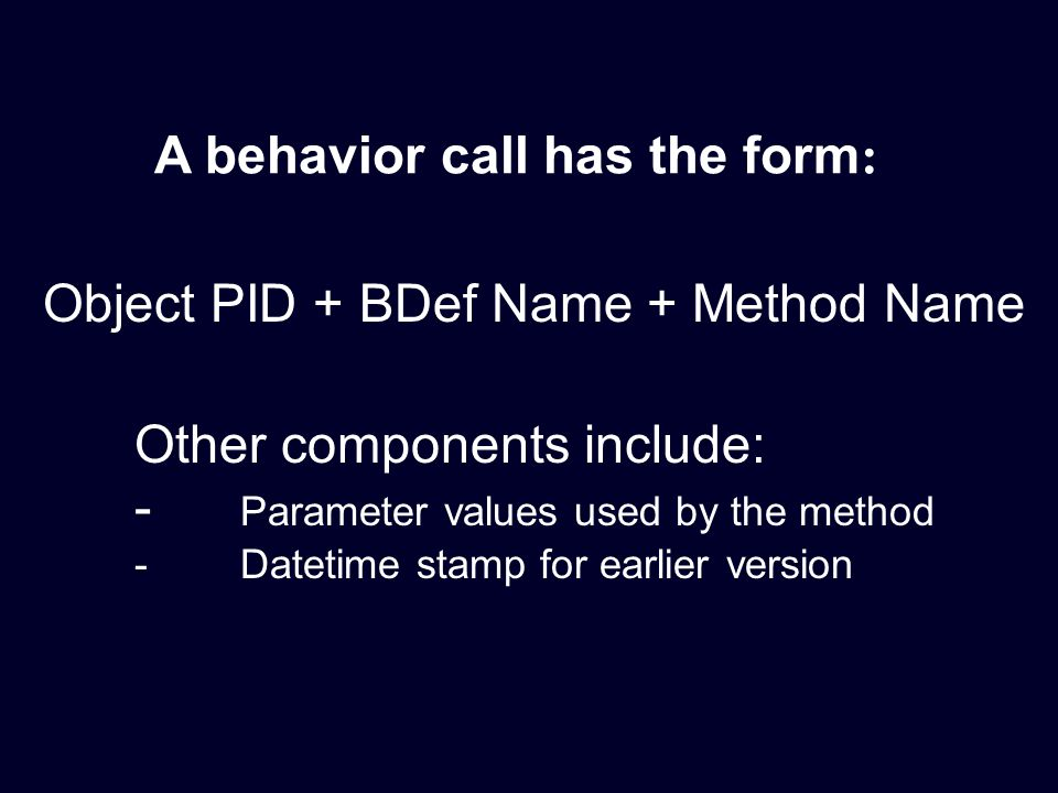 Other components include: - Parameter values used by the method - Datetime stamp for earlier version A behavior call has the form : Object PID + BDef Name + Method Name