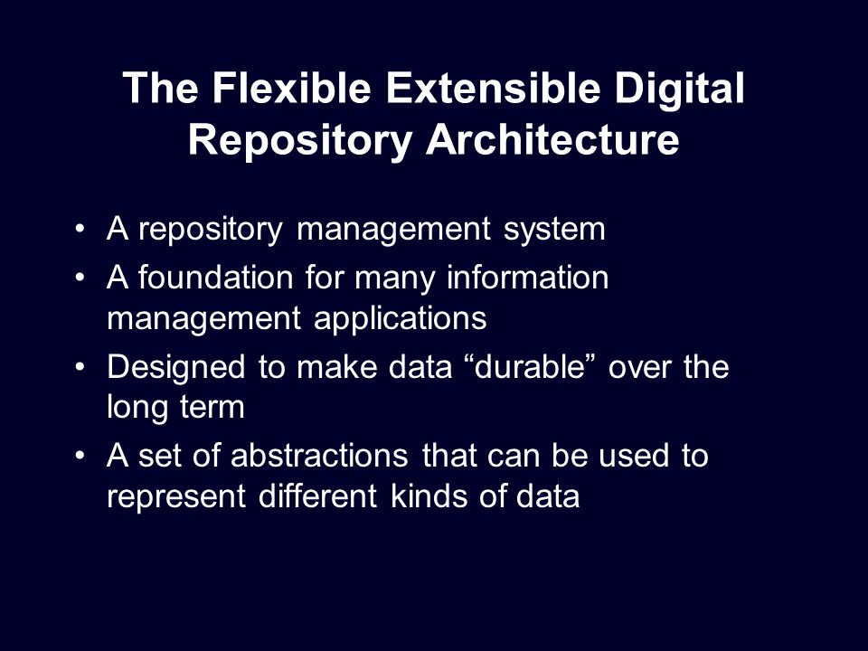 The Flexible Extensible Digital Repository Architecture A repository management system A foundation for many information management applications Designed to make data durable over the long term A set of abstractions that can be used to represent different kinds of data