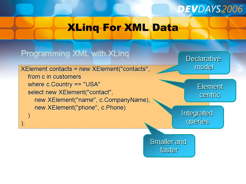 XLinq For XML Data XElement contacts = new XElement( contacts , from c in customers from c in customers where c.Country == USA where c.Country == USA select new XElement( contact , select new XElement( contact , new XElement( name , c.CompanyName), new XElement( name , c.CompanyName), new XElement( phone , c.Phone) new XElement( phone , c.Phone) )); Programming XML with XLinq Declarativemodel Element centric Integratedqueries Smaller and faster
