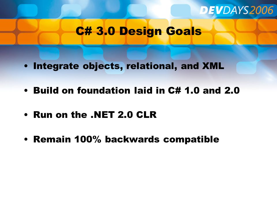C# 3.0 Design Goals Integrate objects, relational, and XML Build on foundation laid in C# 1.0 and 2.0 Run on the.NET 2.0 CLR Remain 100% backwards compatible