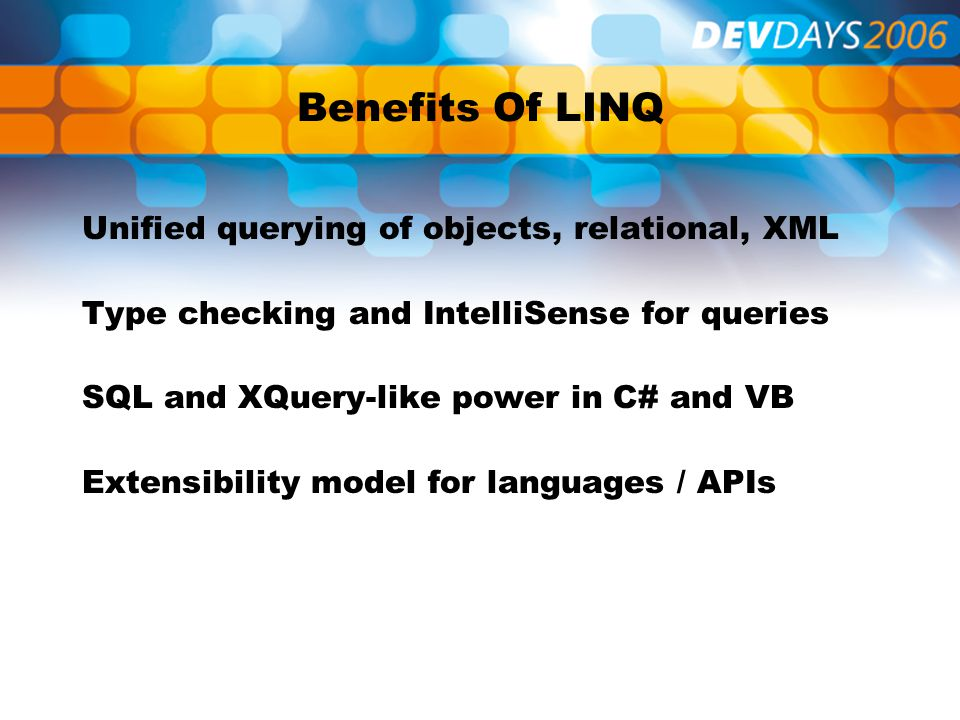 Benefits Of LINQ Unified querying of objects, relational, XML Type checking and IntelliSense for queries SQL and XQuery-like power in C# and VB Extensibility model for languages / APIs