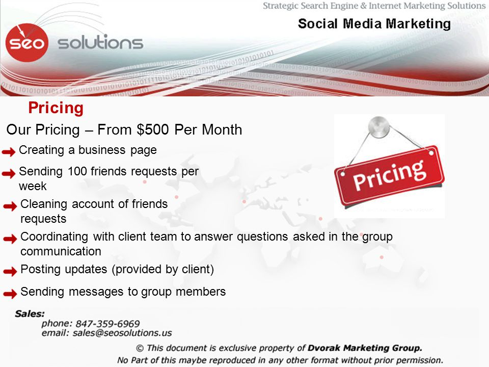 Our Pricing – From $500 Per Month Creating a business page Sending 100 friends requests per week Cleaning account of friends requests Coordinating with client team to answer questions asked in the group communication Posting updates (provided by client) Sending messages to group members Pricing