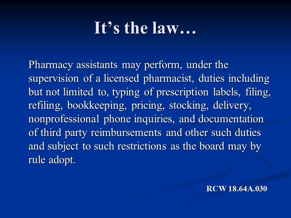 It's the law… Pharmacy assistants may perform, under the supervision of a licensed pharmacist, duties including but not limited to, typing of prescription labels, filing, refiling, bookkeeping, pricing, stocking, delivery, nonprofessional phone inquiries, and documentation of third party reimbursements and other such duties and subject to such restrictions as the board may by rule adopt.
