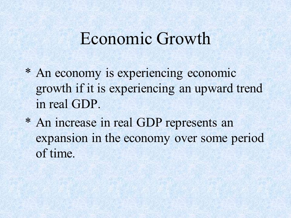 Economic Growth *An economy is experiencing economic growth if it is experiencing an upward trend in real GDP.