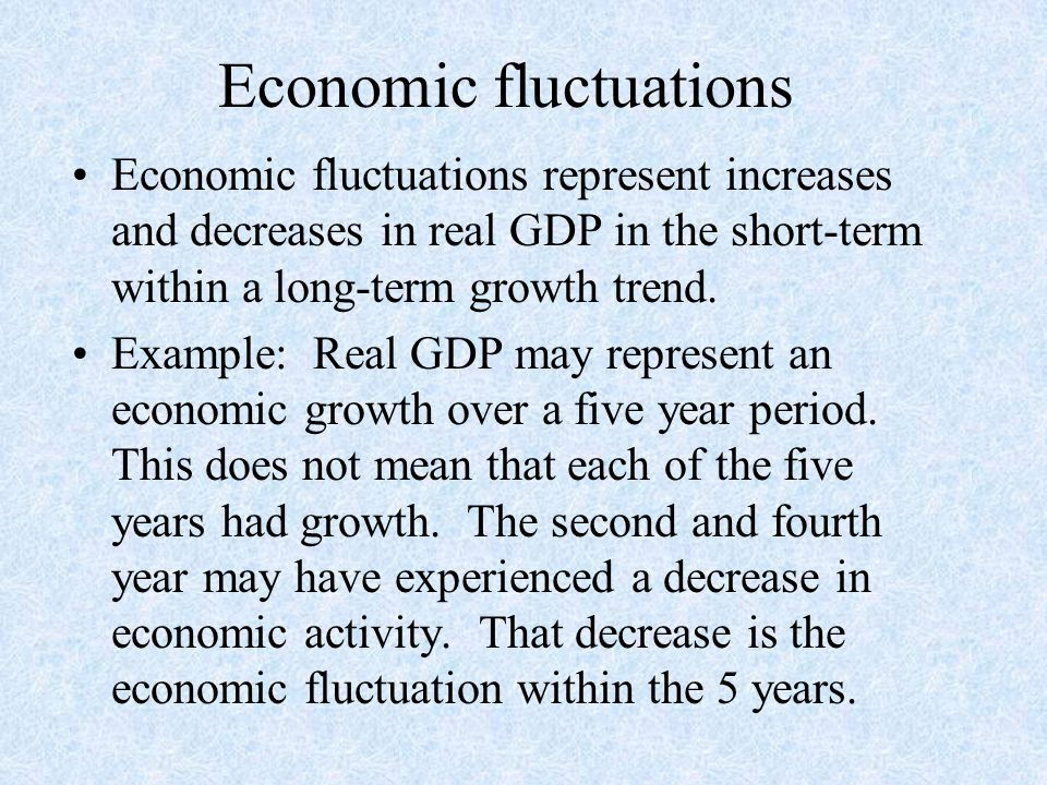 Economic fluctuations Economic fluctuations represent increases and decreases in real GDP in the short-term within a long-term growth trend.