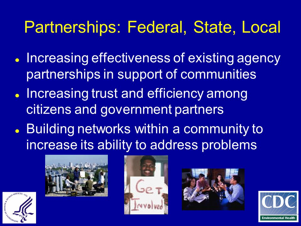 Slide 5 Partnerships: Federal, State, Local ● Increasing effectiveness of existing agency partnerships in support of communities ● Increasing trust and efficiency among citizens and government partners ● Building networks within a community to increase its ability to address problems