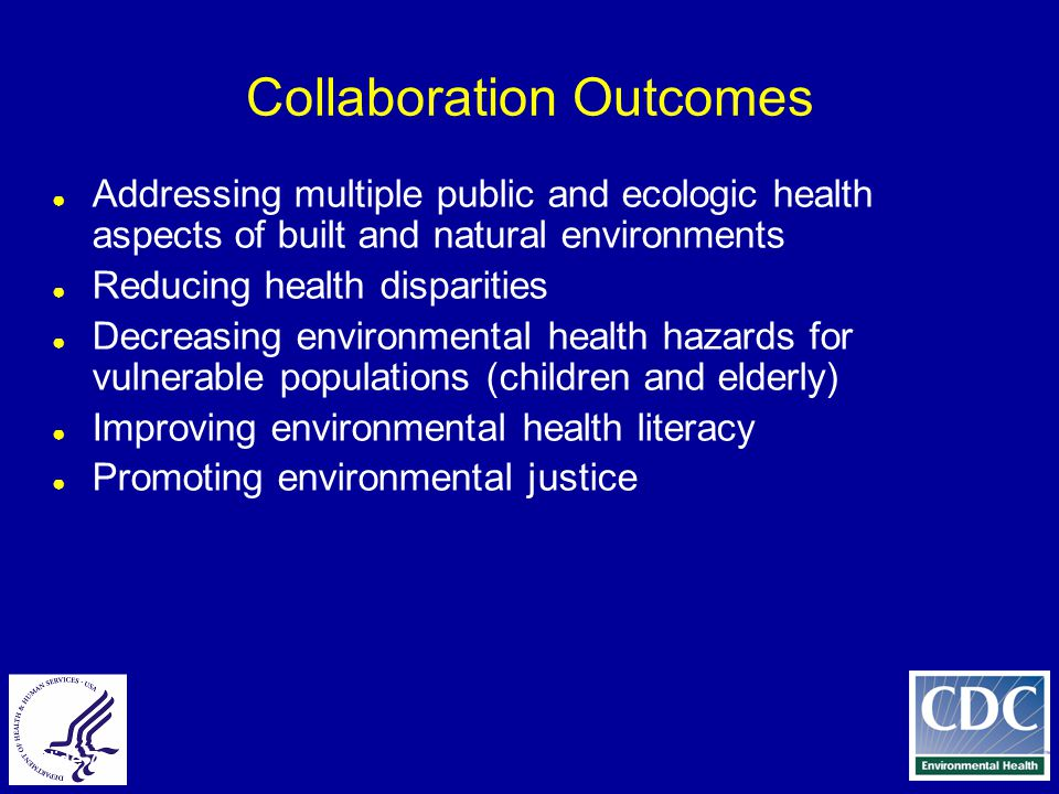 Slide 7 Collaboration Outcomes ● Addressing multiple public and ecologic health aspects of built and natural environments ● Reducing health disparities ● Decreasing environmental health hazards for vulnerable populations (children and elderly) ● Improving environmental health literacy ● Promoting environmental justice