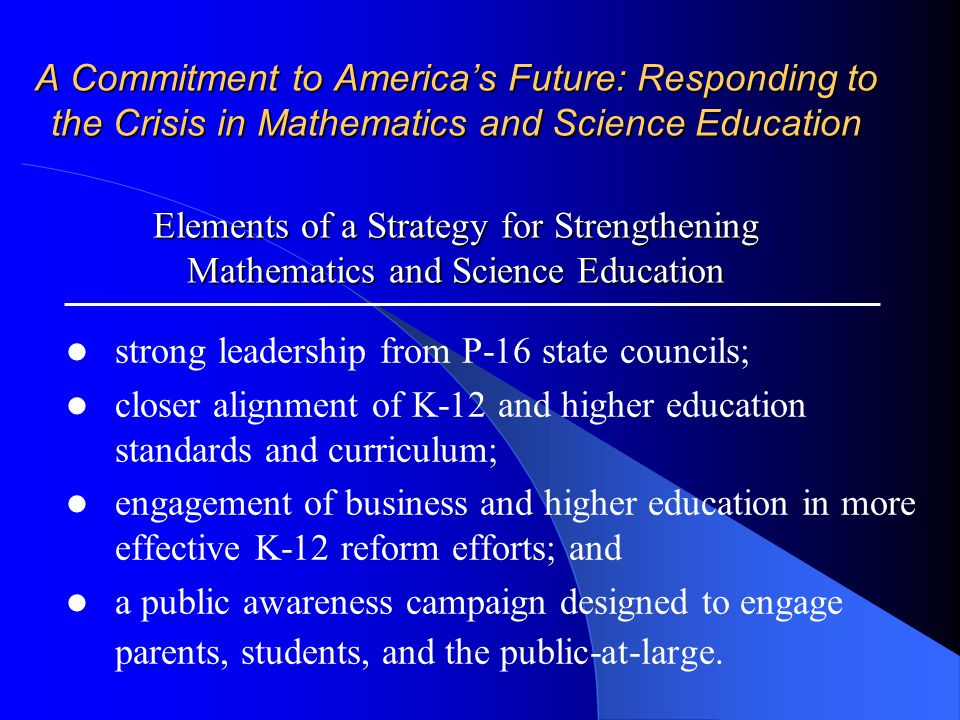A Commitment to America's Future: Responding to the Crisis in Mathematics and Science Education Elements of a Strategy for Strengthening Mathematics and Science Education strong leadership from P-16 state councils; closer alignment of K-12 and higher education standards and curriculum; engagement of business and higher education in more effective K-12 reform efforts; and a public awareness campaign designed to engage parents, students, and the public-at-large.