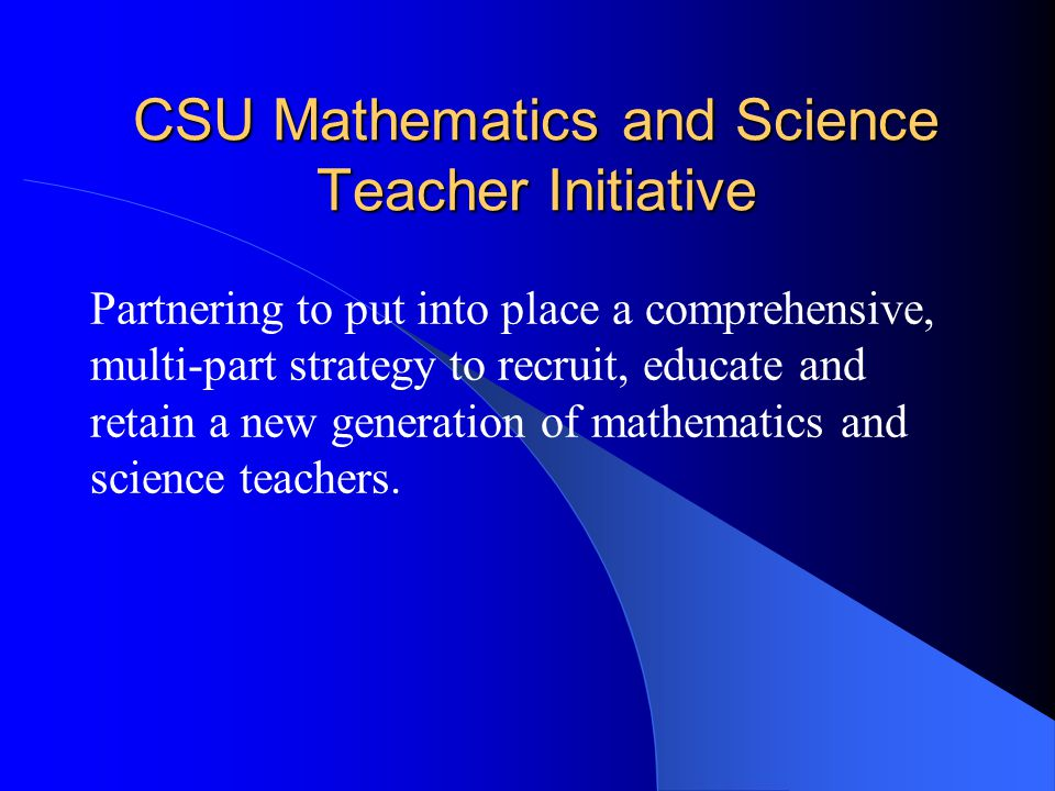 CSU Mathematics and Science Teacher Initiative Partnering to put into place a comprehensive, multi-part strategy to recruit, educate and retain a new generation of mathematics and science teachers.