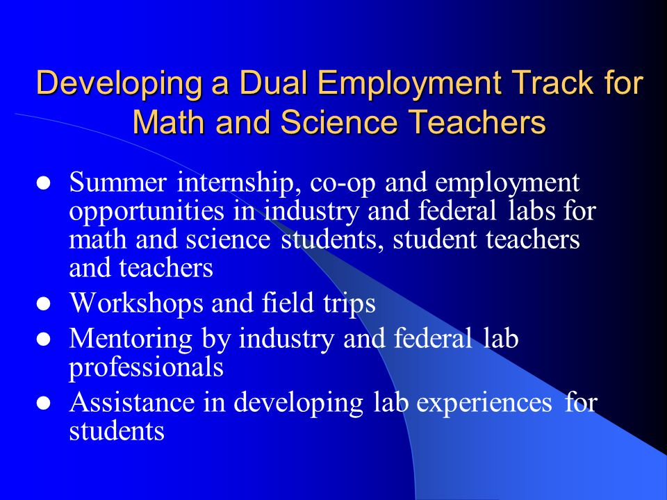 Developing a Dual Employment Track for Math and Science Teachers Summer internship, co-op and employment opportunities in industry and federal labs for math and science students, student teachers and teachers Workshops and field trips Mentoring by industry and federal lab professionals Assistance in developing lab experiences for students