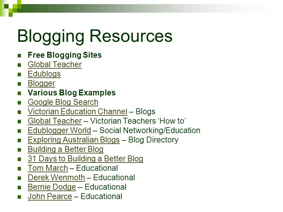 Blogging Resources Free Blogging Sites Global Teacher Edublogs Blogger Various Blog Examples Google Blog Search Victorian Education Channel – Blogs Victorian Education Channel Global Teacher – Victorian Teachers 'How to' Global Teacher Edublogger World – Social Networking/Education Edublogger World Exploring Australian Blogs – Blog Directory Exploring Australian Blogs Building a Better Blog 31 Days to Building a Better Blog Tom March – Educational Tom March Derek Wenmoth – Educational Derek Wenmoth Bernie Dodge – Educational Bernie Dodge John Pearce – Educational John Pearce
