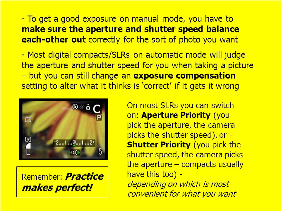 - To get a good exposure on manual mode, you have to make sure the aperture and shutter speed balance each-other out correctly for the sort of photo you want - Most digital compacts/SLRs on automatic mode will judge the aperture and shutter speed for you when taking a picture – but you can still change an exposure compensation setting to alter what it thinks is 'correct' if it gets it wrong On most SLRs you can switch on: Aperture Priority (you pick the aperture, the camera picks the shutter speed), or - Shutter Priority (you pick the shutter speed, the camera picks the aperture – compacts usually have this too) - depending on which is most convenient for what you want Remember: Practice makes perfect!