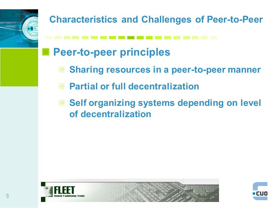 5 Characteristics and Challenges of Peer-to-Peer Peer-to-peer principles Sharing resources in a peer-to-peer manner Partial or full decentralization Self organizing systems depending on level of decentralization