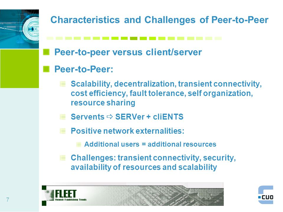 7 Characteristics and Challenges of Peer-to-Peer Peer-to-peer versus client/server Peer-to-Peer: Scalability, decentralization, transient connectivity, cost efficiency, fault tolerance, self organization, resource sharing Servents  SERVer + cliENTS Positive network externalities: Additional users = additional resources Challenges: transient connectivity, security, availability of resources and scalability