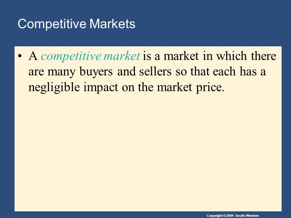 Copyright © 2004 South-Western Competitive Markets A competitive market is a market in which there are many buyers and sellers so that each has a negligible impact on the market price.
