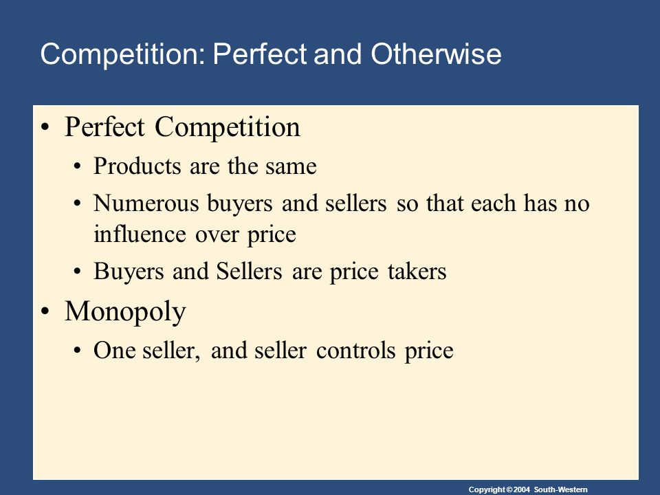 Copyright © 2004 South-Western Perfect Competition Products are the same Numerous buyers and sellers so that each has no influence over price Buyers and Sellers are price takers Monopoly One seller, and seller controls price Competition: Perfect and Otherwise