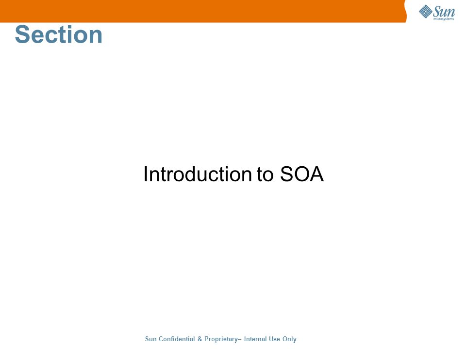 Sun Confidential & Proprietary– Internal Use Only 2 Section Introduction to SOA