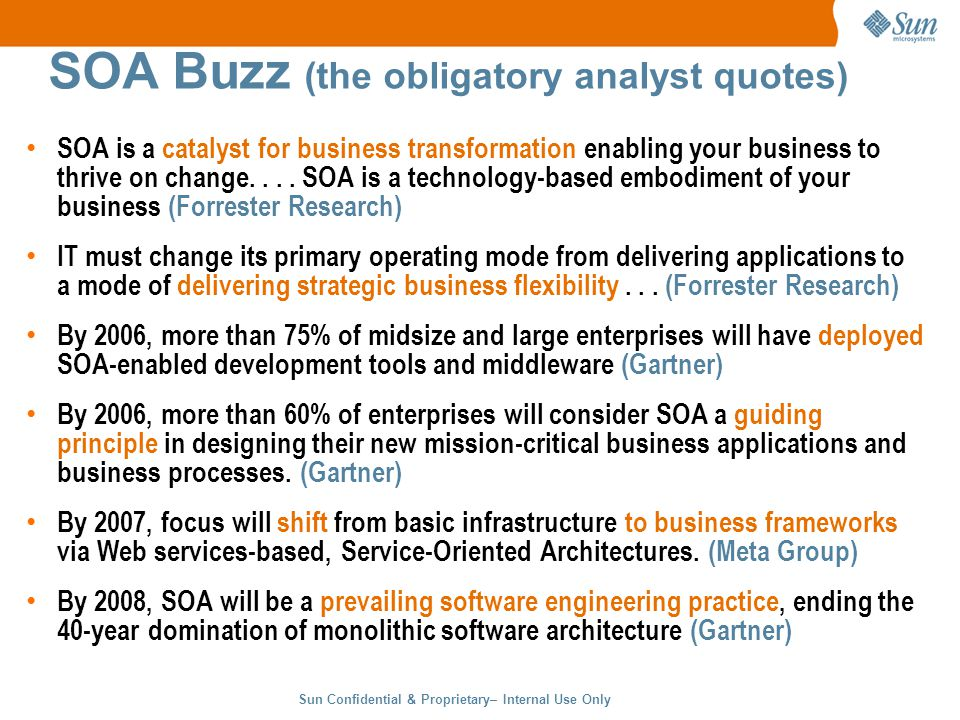 Sun Confidential & Proprietary– Internal Use Only 4 SOA Buzz (the obligatory analyst quotes) SOA is a catalyst for business transformation enabling your business to thrive on change....
