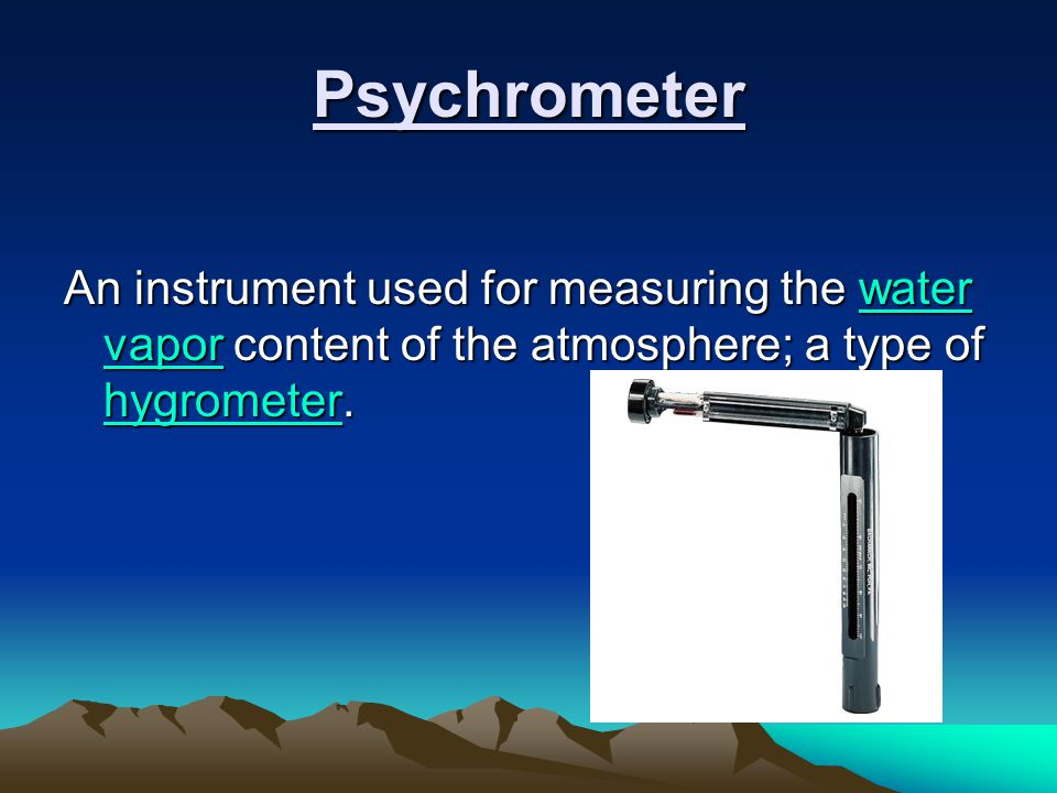 Psychrometer An instrument used for measuring the water vapor content of the atmosphere; a type of hygrometer.