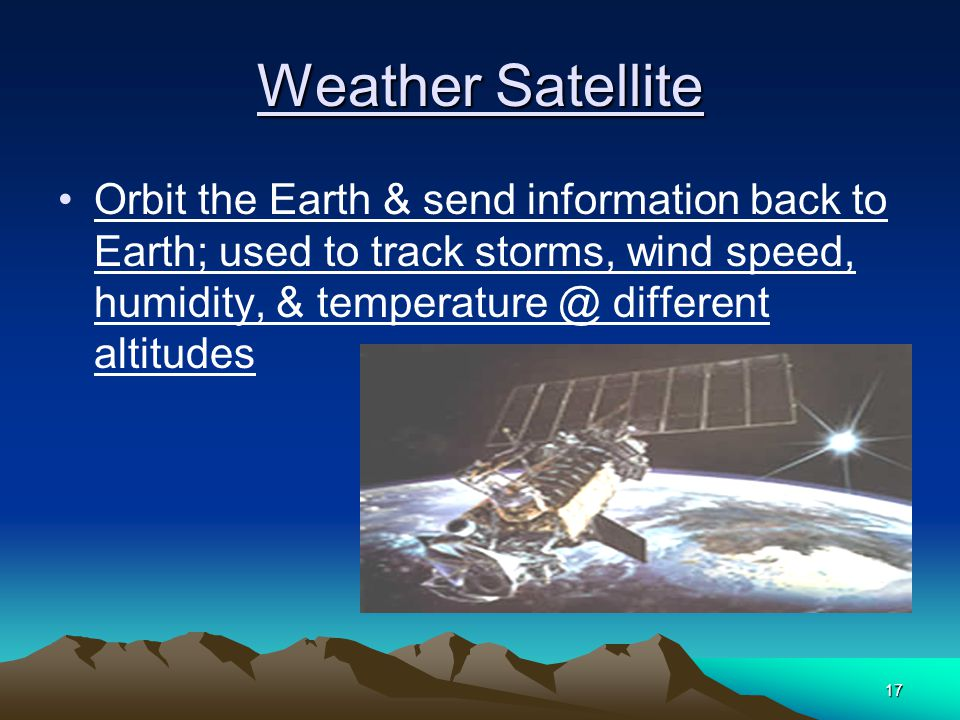 17 Weather Satellite Orbit the Earth & send information back to Earth; used to track storms, wind speed, humidity, & different altitudes
