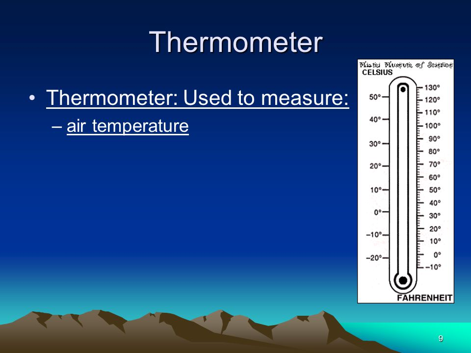 9 Thermometer Thermometer: Used to measure: –air temperature