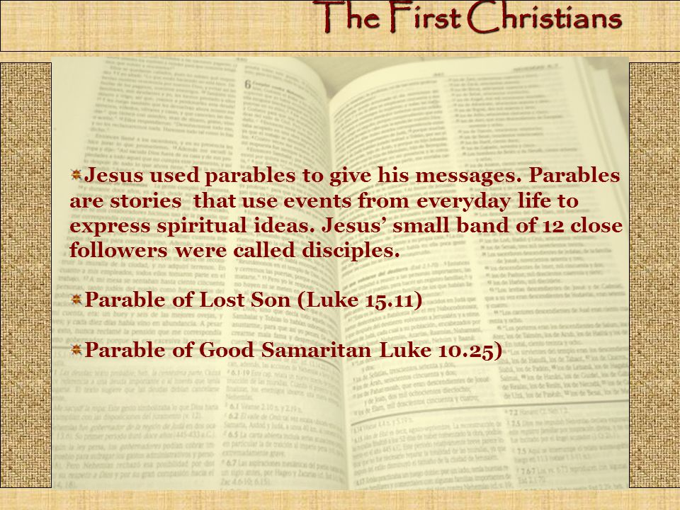 The First Christians Jesus used parables to give his messages.