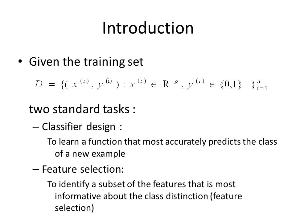 Introduction Given the training set two standard tasks : – Classifier design : To learn a function that most accurately predicts the class of a new example – Feature selection: To identify a subset of the features that is most informative about the class distinction (feature selection)