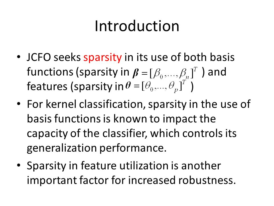 Introduction JCFO seeks sparsity in its use of both basis functions (sparsity in ) and features (sparsity in ) For kernel classification, sparsity in the use of basis functions is known to impact the capacity of the classifier, which controls its generalization performance.