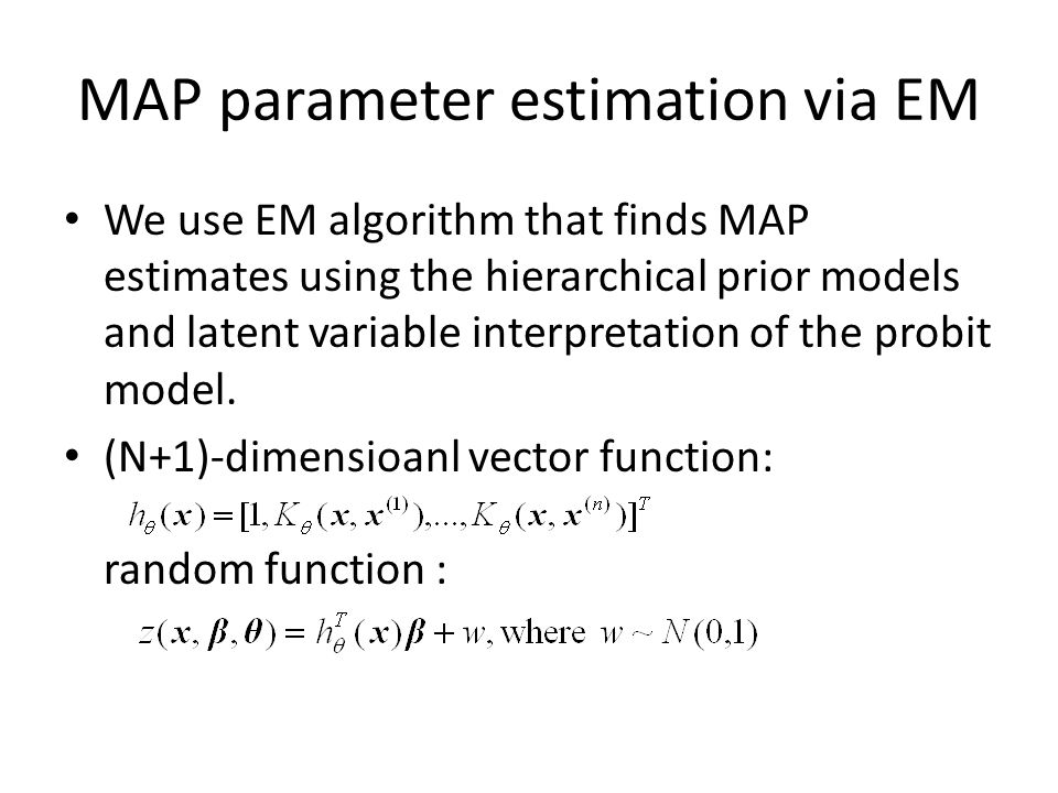 MAP parameter estimation via EM We use EM algorithm that finds MAP estimates using the hierarchical prior models and latent variable interpretation of the probit model.