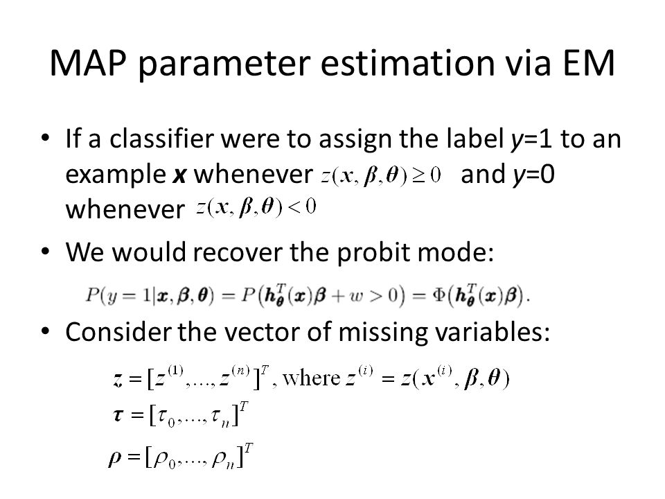 MAP parameter estimation via EM If a classifier were to assign the label y=1 to an example x whenever and y=0 whenever We would recover the probit mode: Consider the vector of missing variables: