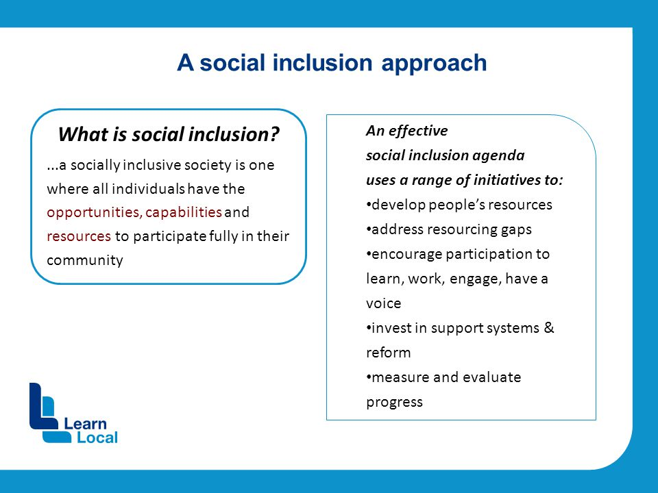 A social inclusion approach What is social inclusion ...a socially inclusive society is one where all individuals have the opportunities, capabilities and resources to participate fully in their community An effective social inclusion agenda uses a range of initiatives to: develop people's resources address resourcing gaps encourage participation to learn, work, engage, have a voice invest in support systems & reform measure and evaluate progress
