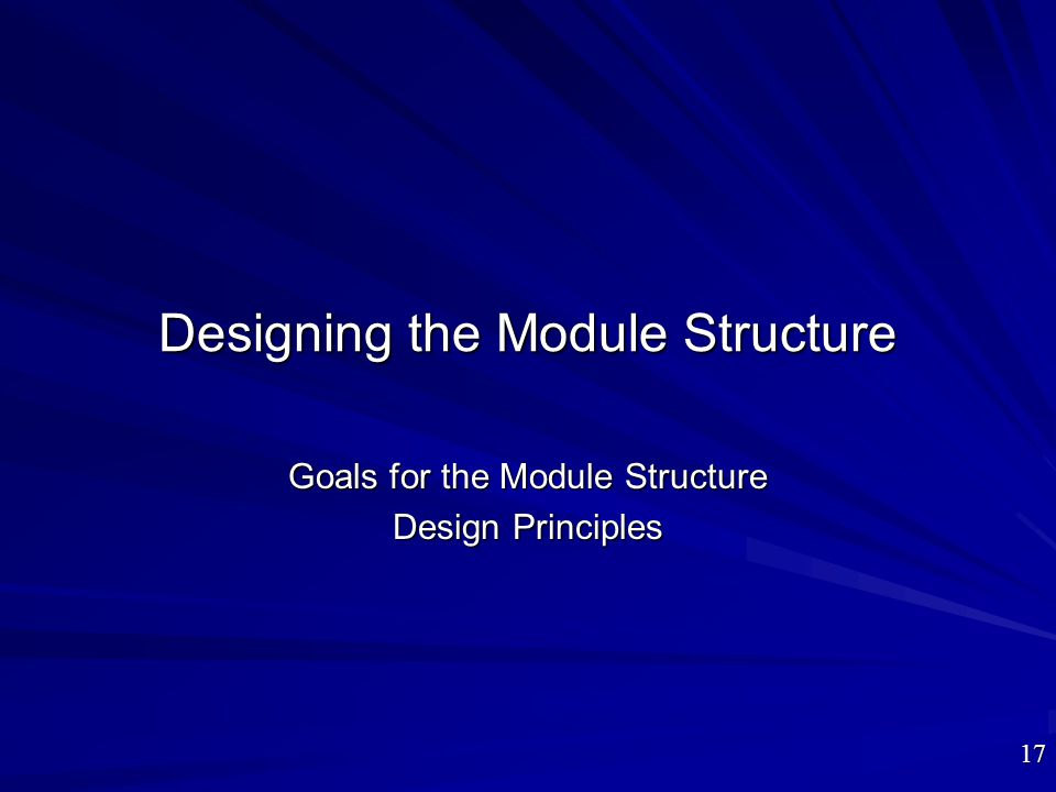 Designing the Module Structure Goals for the Module Structure Design Principles 17