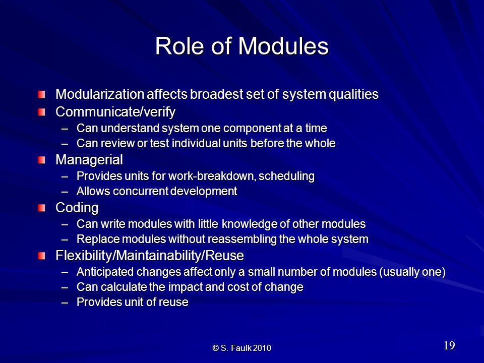 Role of Modules Modularization affects broadest set of system qualities Communicate/verify –Can understand system one component at a time –Can review or test individual units before the whole Managerial –Provides units for work-breakdown, scheduling –Allows concurrent development Coding –Can write modules with little knowledge of other modules –Replace modules without reassembling the whole system Flexibility/Maintainability/Reuse –Anticipated changes affect only a small number of modules (usually one) –Can calculate the impact and cost of change –Provides unit of reuse © S.