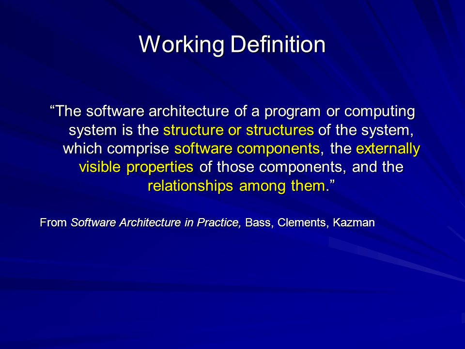 Working Definition The software architecture of a program or computing system is the structure or structures of the system, which comprise software components, the externally visible properties of those components, and the relationships among them. From Software Architecture in Practice, Bass, Clements, Kazman