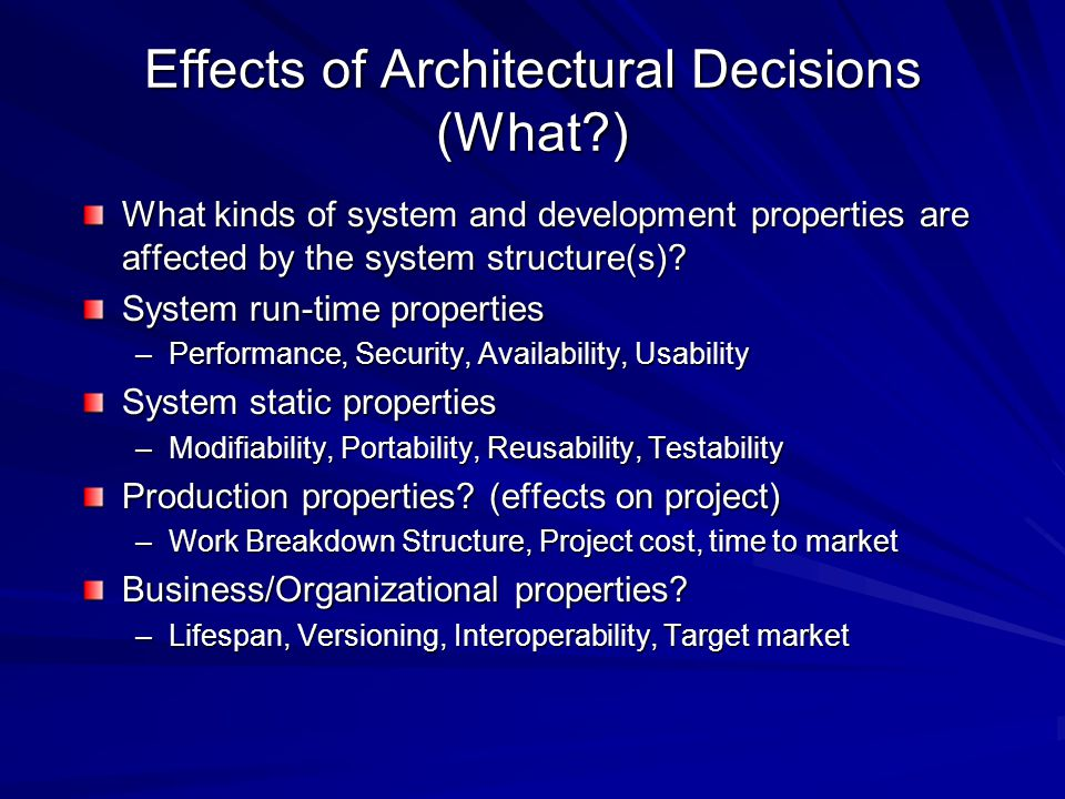 Effects of Architectural Decisions (What ) What kinds of system and development properties are affected by the system structure(s).