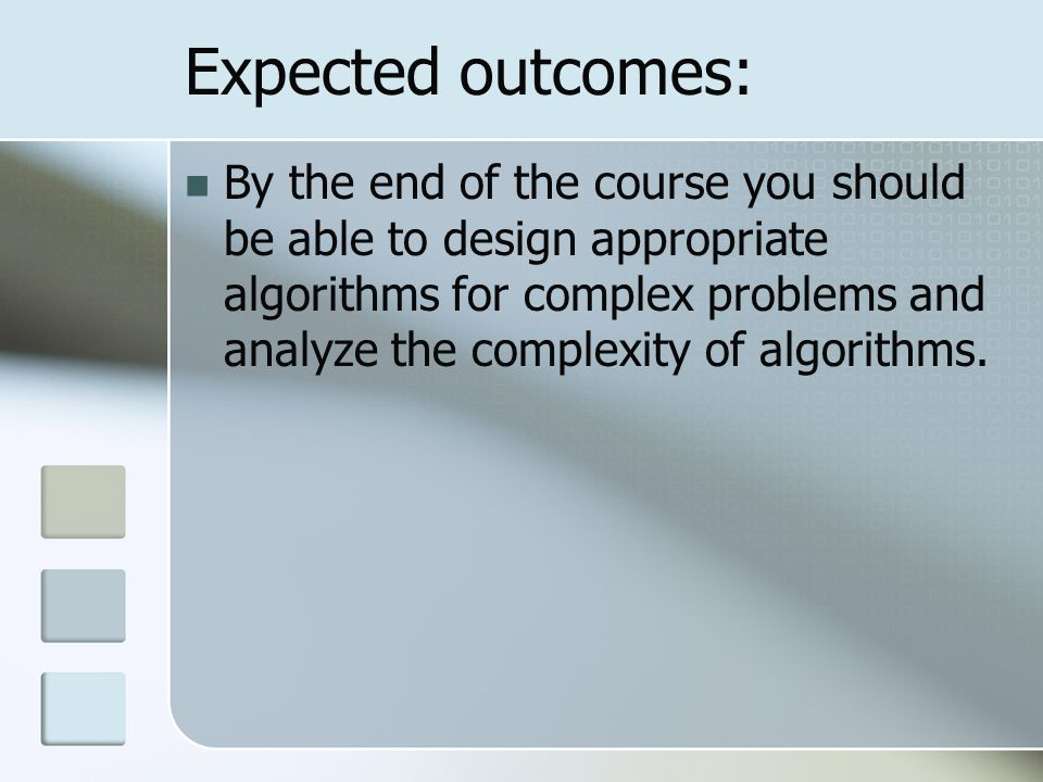 Expected outcomes: By the end of the course you should be able to design appropriate algorithms for complex problems and analyze the complexity of algorithms.