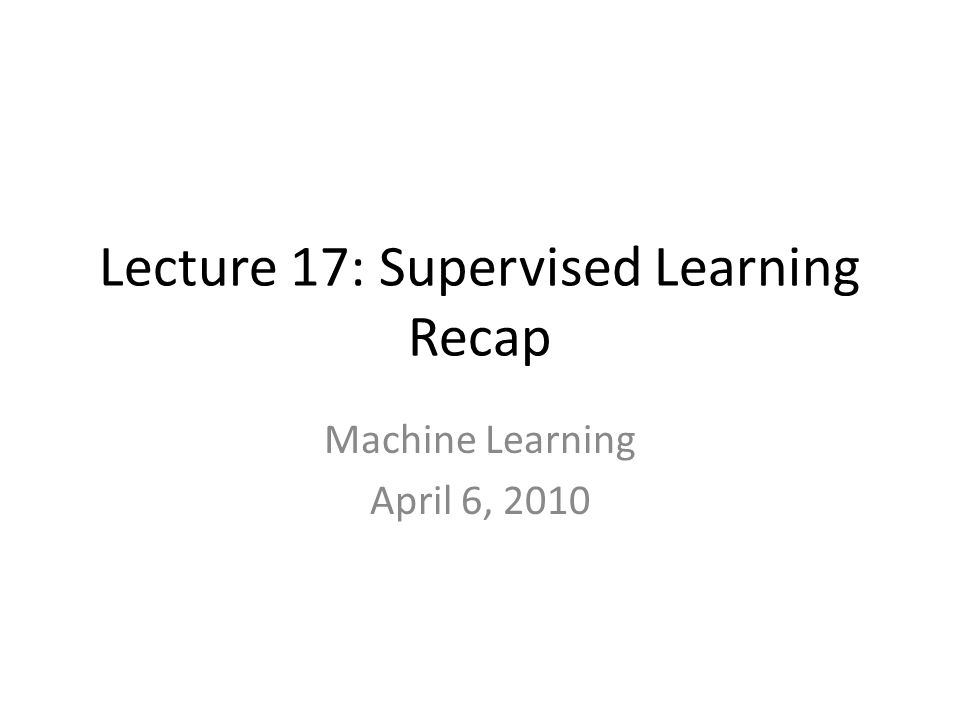 Lecture 17: Supervised Learning Recap Machine Learning April 6, 2010