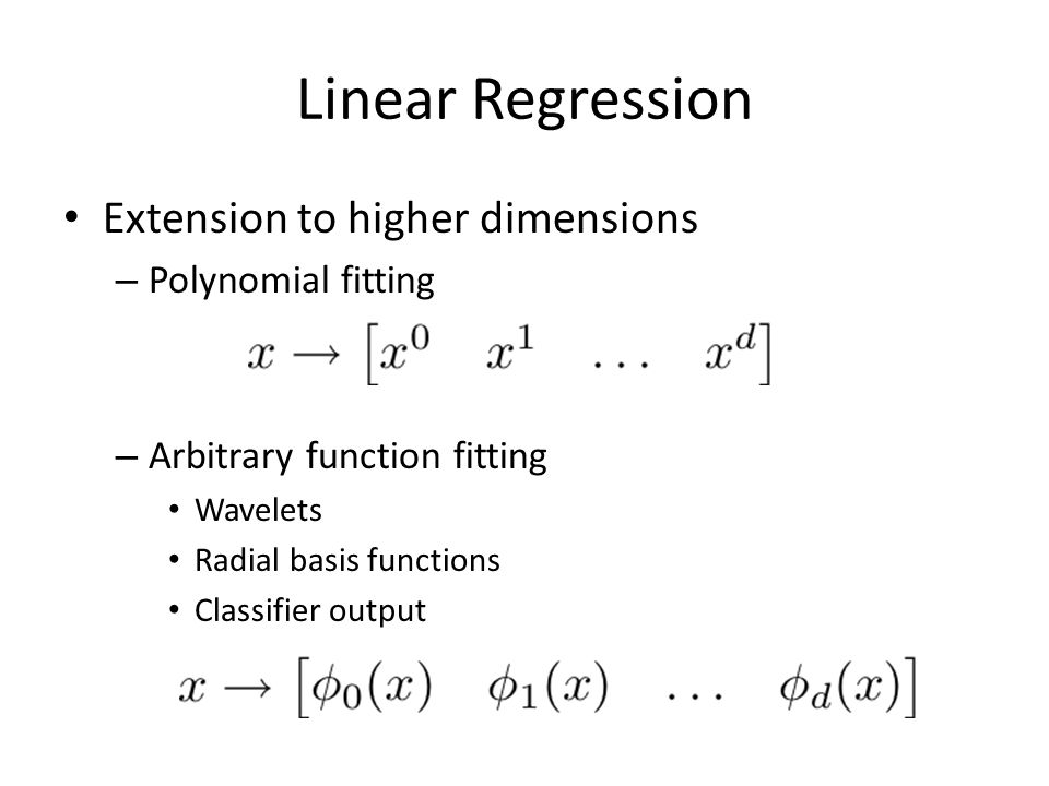 Linear Regression Extension to higher dimensions – Polynomial fitting – Arbitrary function fitting Wavelets Radial basis functions Classifier output