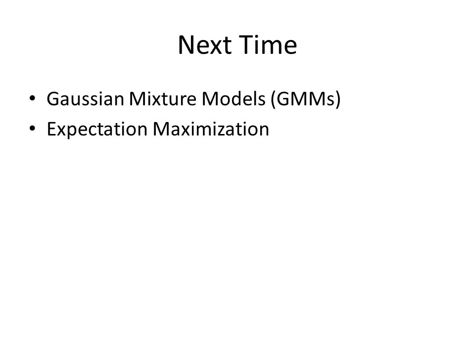 Next Time Gaussian Mixture Models (GMMs) Expectation Maximization