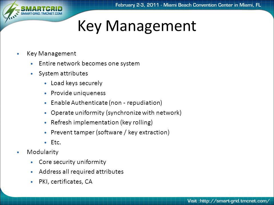 Key Management Entire network becomes one system System attributes Load keys securely Provide uniqueness Enable Authenticate (non - repudiation) Operate uniformity (synchronize with network) Refresh implementation (key rolling) Prevent tamper (software / key extraction) Etc.