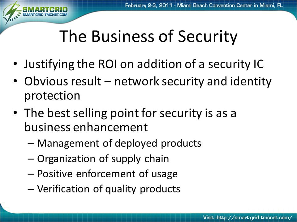 The Business of Security Justifying the ROI on addition of a security IC Obvious result – network security and identity protection The best selling point for security is as a business enhancement – Management of deployed products – Organization of supply chain – Positive enforcement of usage – Verification of quality products