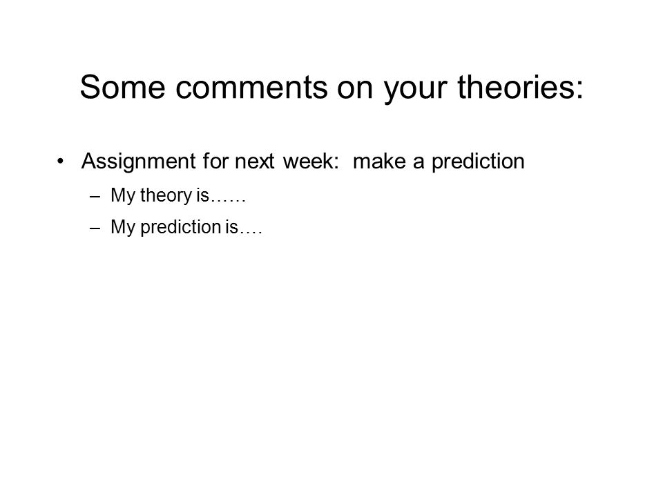 Some comments on your theories: Assignment for next week: make a prediction –My theory is…… –My prediction is….