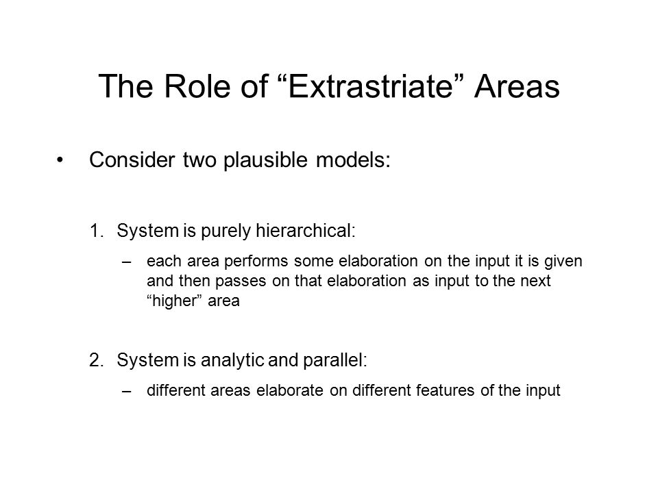 The Role of Extrastriate Areas Consider two plausible models: 1.System is purely hierarchical: –each area performs some elaboration on the input it is given and then passes on that elaboration as input to the next higher area 2.System is analytic and parallel: –different areas elaborate on different features of the input