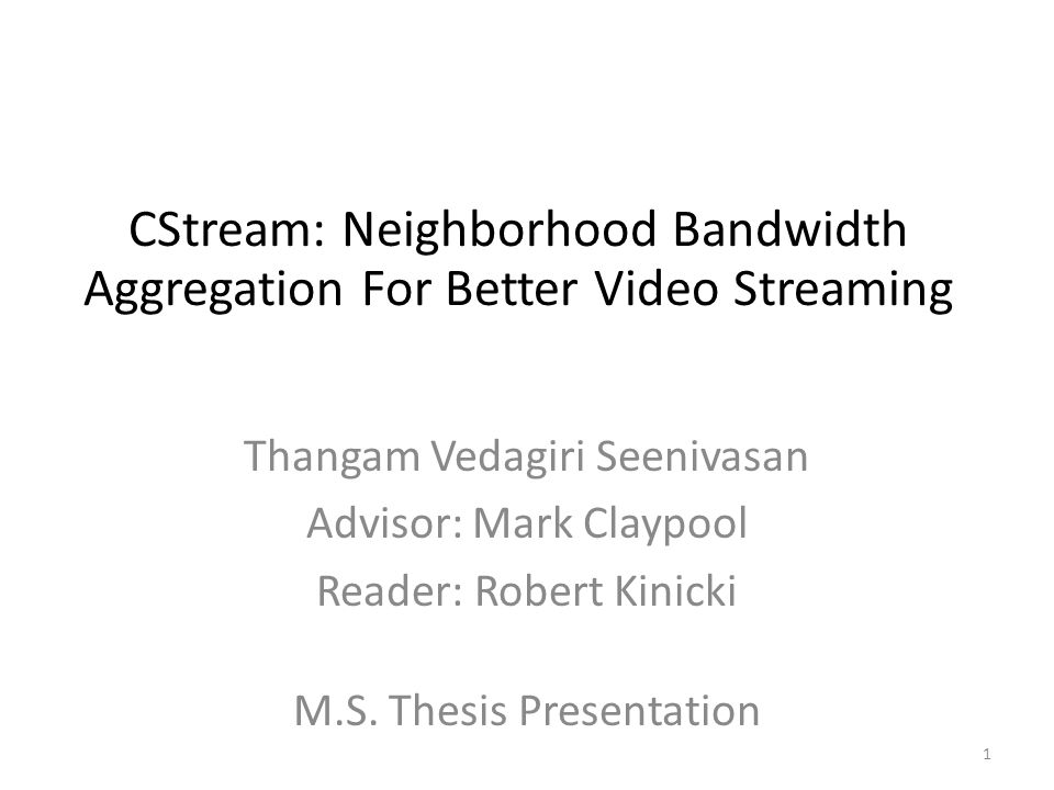 CStream: Neighborhood Bandwidth Aggregation For Better Video Streaming Thangam Vedagiri Seenivasan Advisor: Mark Claypool Reader: Robert Kinicki 1 M.S.